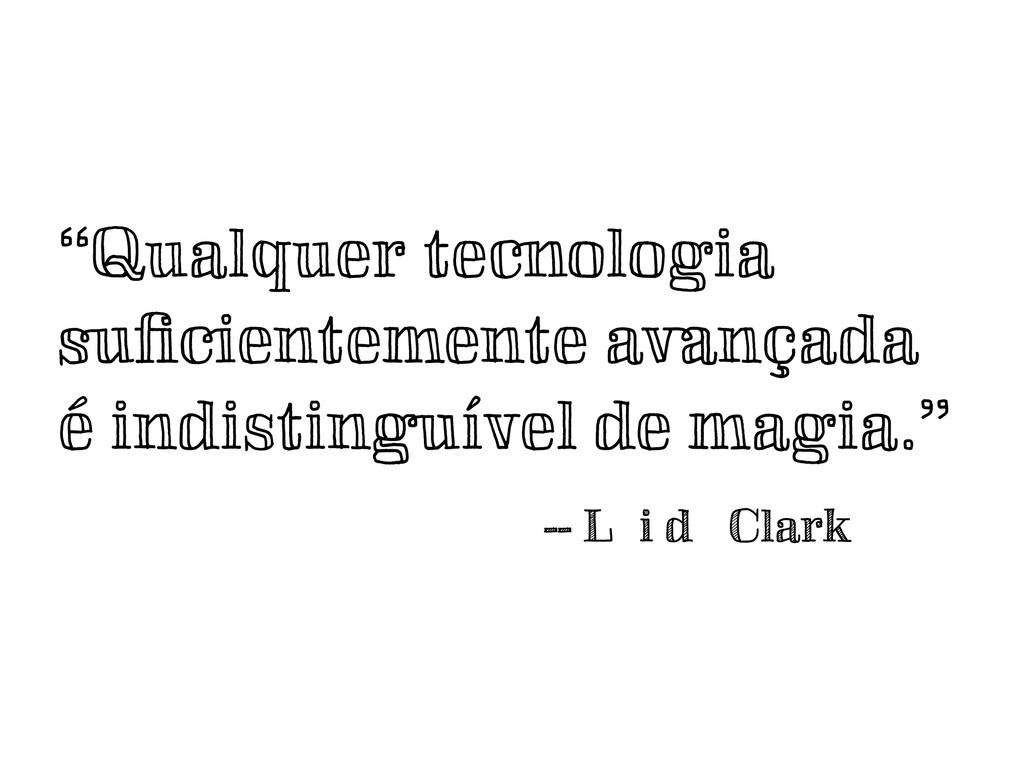 """""""Qualquer tecnologia suficientemente avançada é ..."""