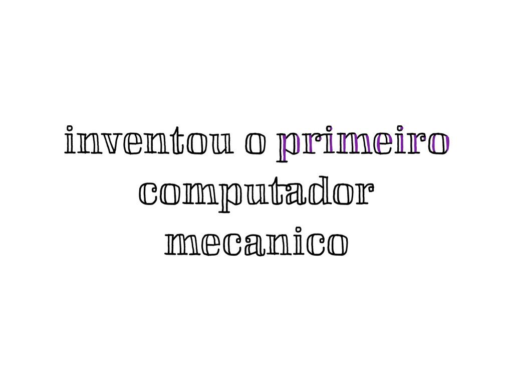 inventou o primeiro computador mecanico primei...