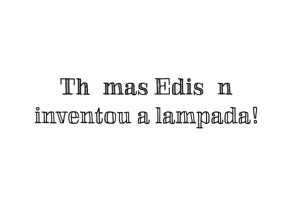 Thomas Edison inventou a lampada!