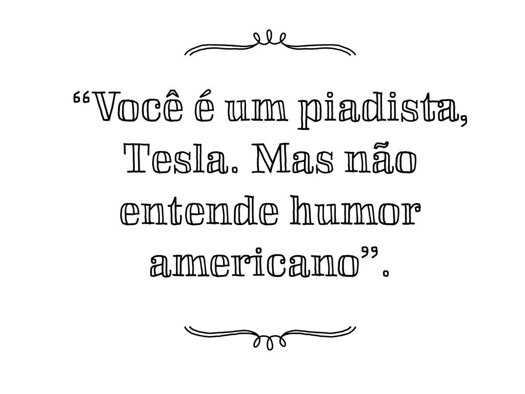 """""""Você é um piadista, Tesla. Mas não entende hum..."""