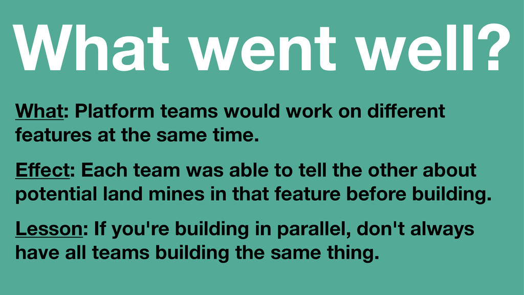 What went well? What: Platform teams would work...