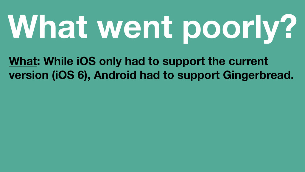 What went poorly? What: While iOS only had to s...