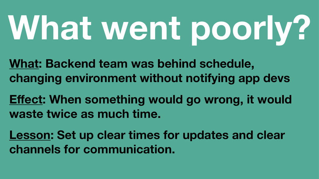 What went poorly? What: Backend team was behind...