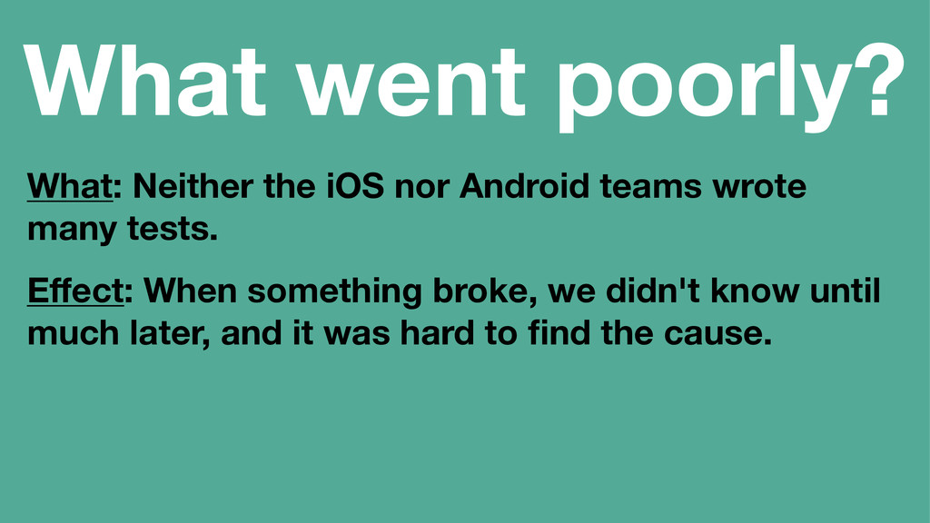 What went poorly? What: Neither the iOS nor And...