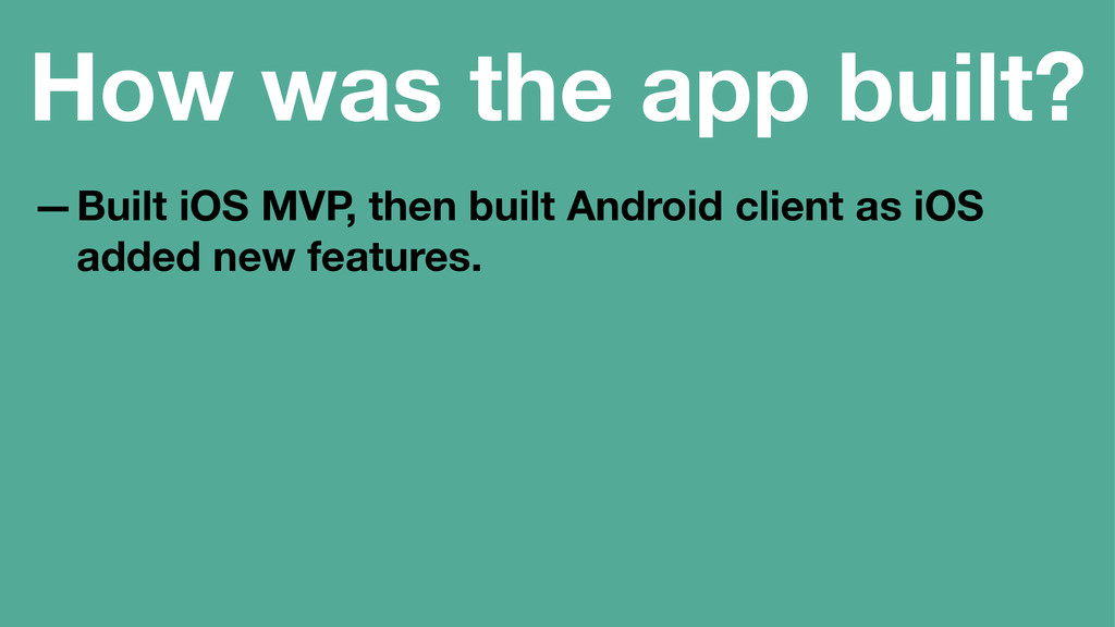 How was the app built? —Built iOS MVP, then bui...