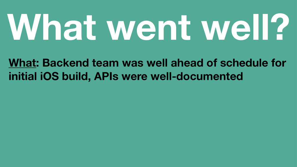 What went well? What: Backend team was well ahe...