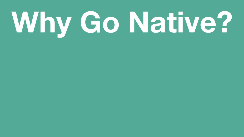 Why Go Native?