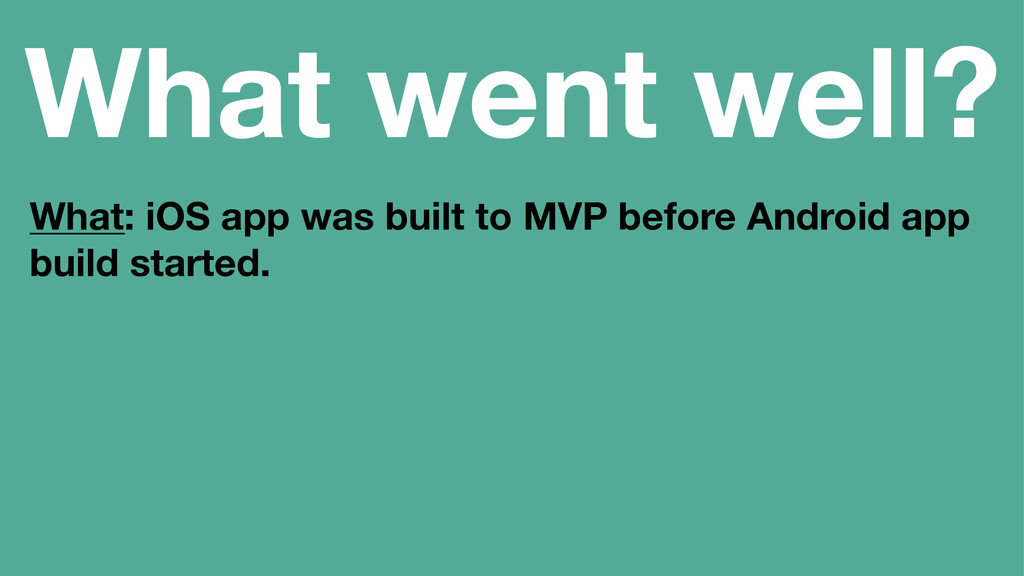 What went well? What: iOS app was built to MVP ...