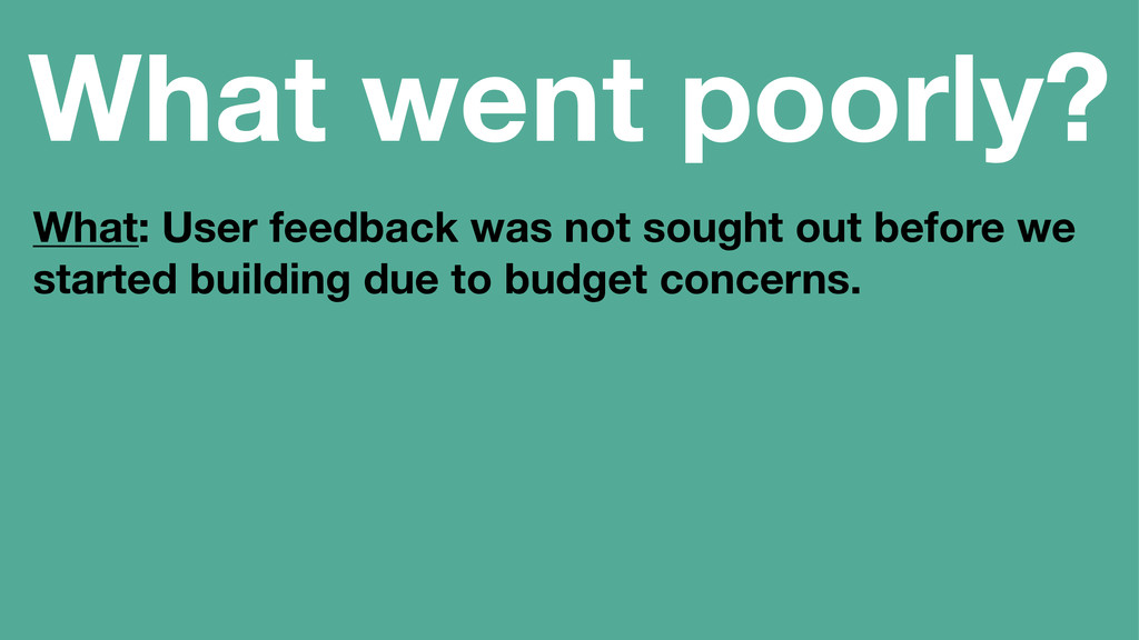 What went poorly? What: User feedback was not s...