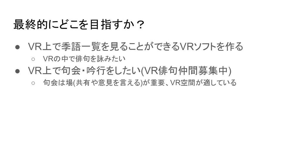 最終的にどこを目指すか? ● VR上で季語一覧を見ることができるVRソフトを作る ○ VRの中...