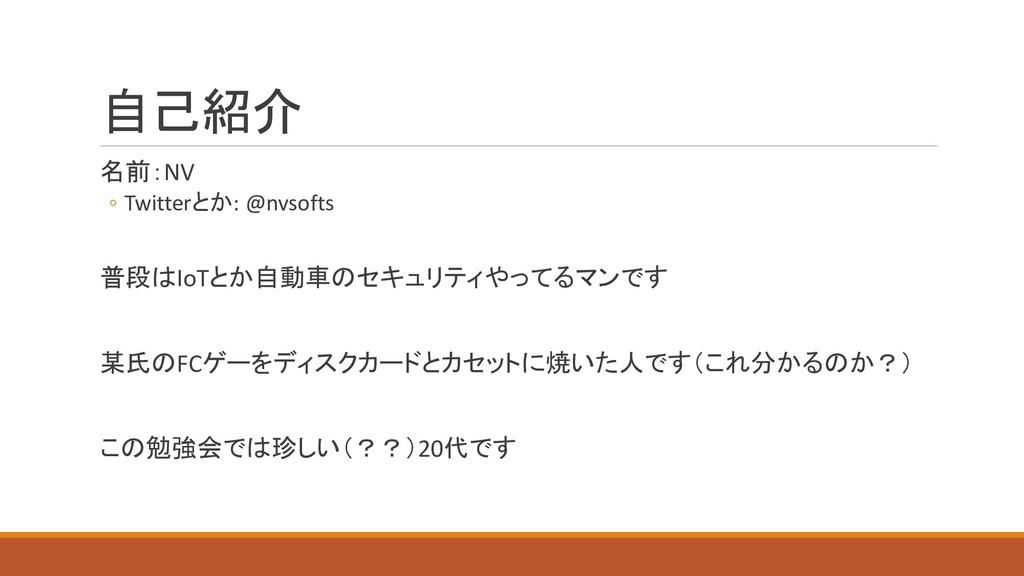 自己紹介 名前:NV ◦ Twitterとか: @nvsofts 普段はIoTとか自動車のセキ...