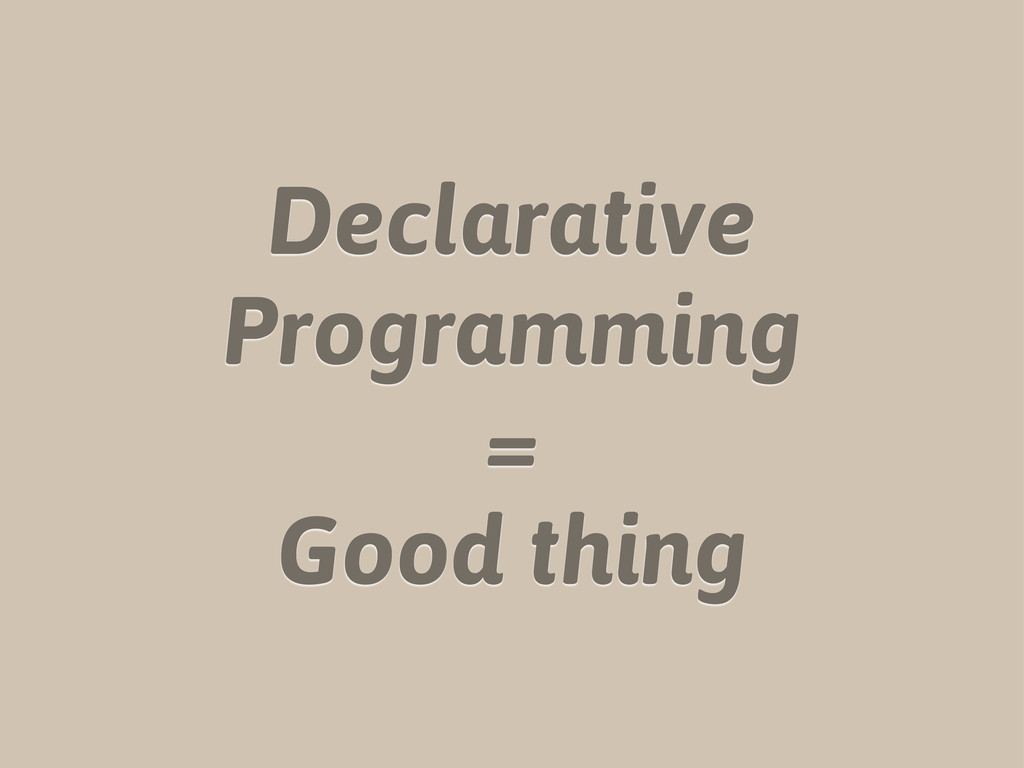 Declarative Programming = Good thing