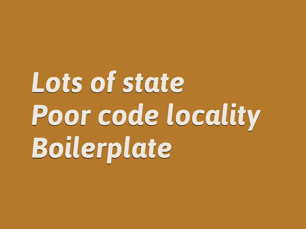 Lots of state Poor code locality Boilerplate
