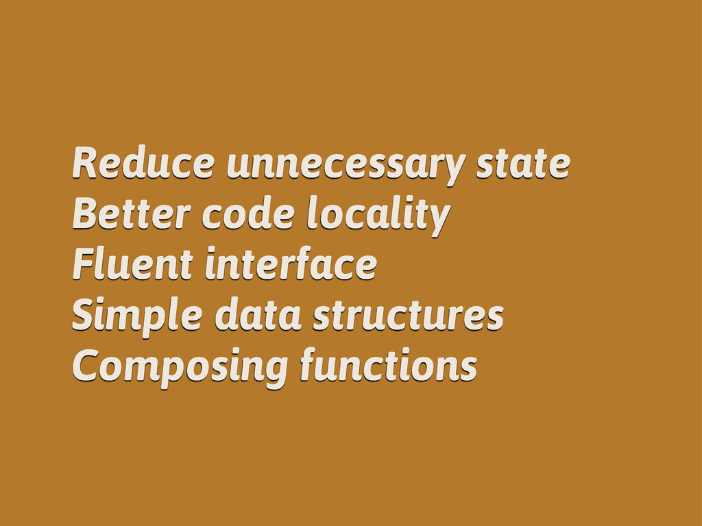 Reduce unnecessary state Better code locality F...