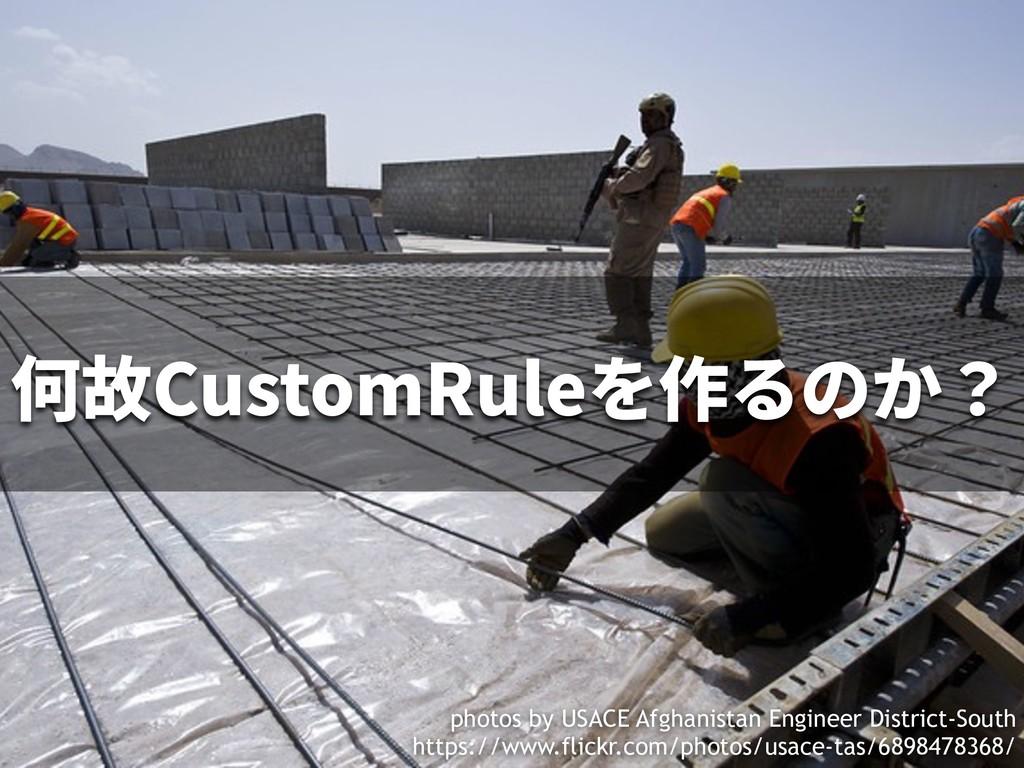何故CustomRuleを作るのか? photos by USACE Afghanistan ...