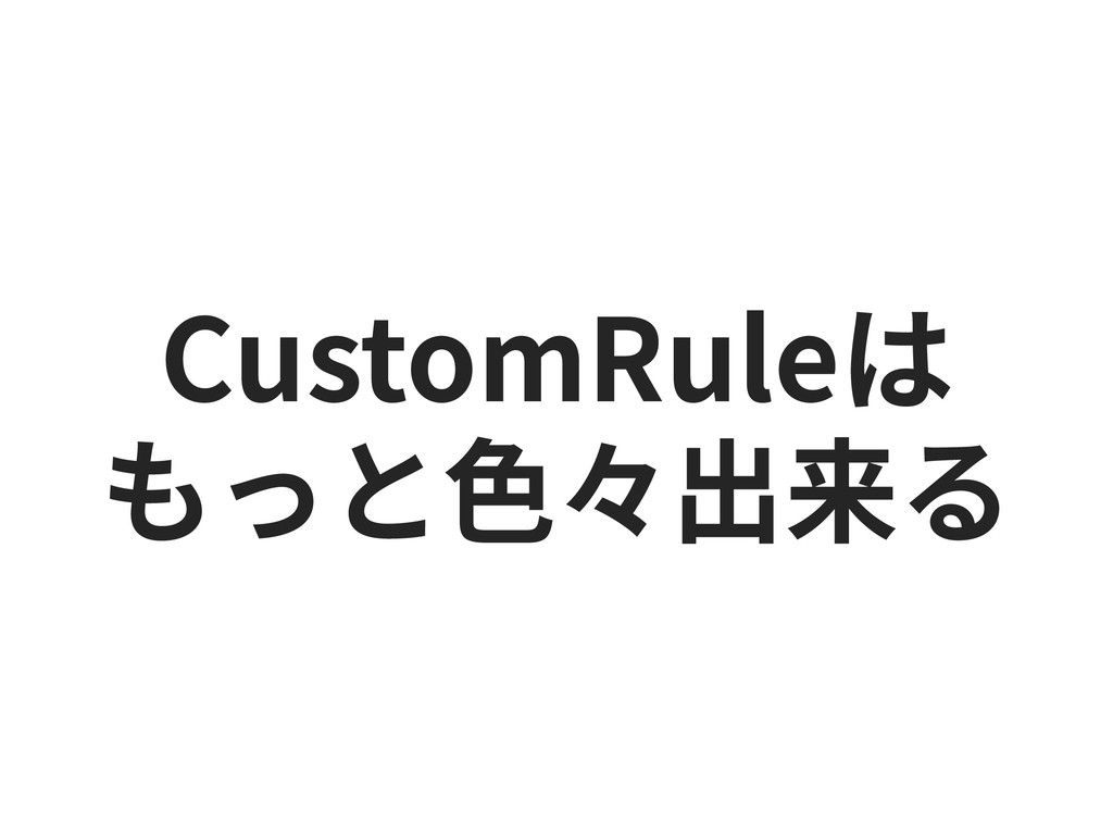CustomRuleは もっと⾊々出来る