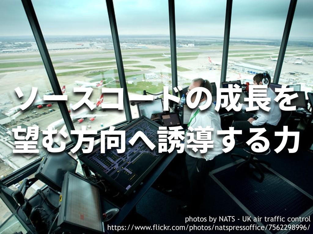 ソースコードの成⻑を 望む⽅向へ誘導する⼒ photos by NATS - UK air t...