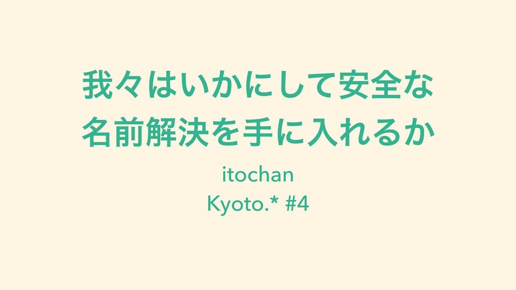 զʑ͍͔ʹͯ҆͠શͳ ໊લղܾΛखʹೖΕΔ͔ itochan Kyoto.* #4