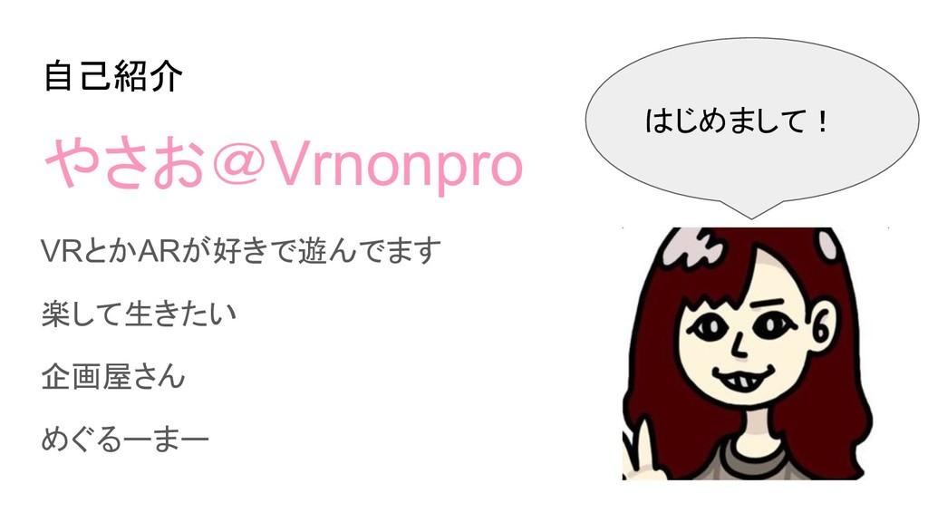 自己紹介 やさお@Vrnonpro VRとかARが好きで遊んでます 楽して生きたい 企画屋さん...