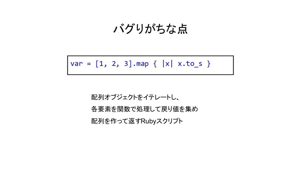 バグりがちな点 var = [1, 2, 3].map {  x  x.to_s } 配列オブ...