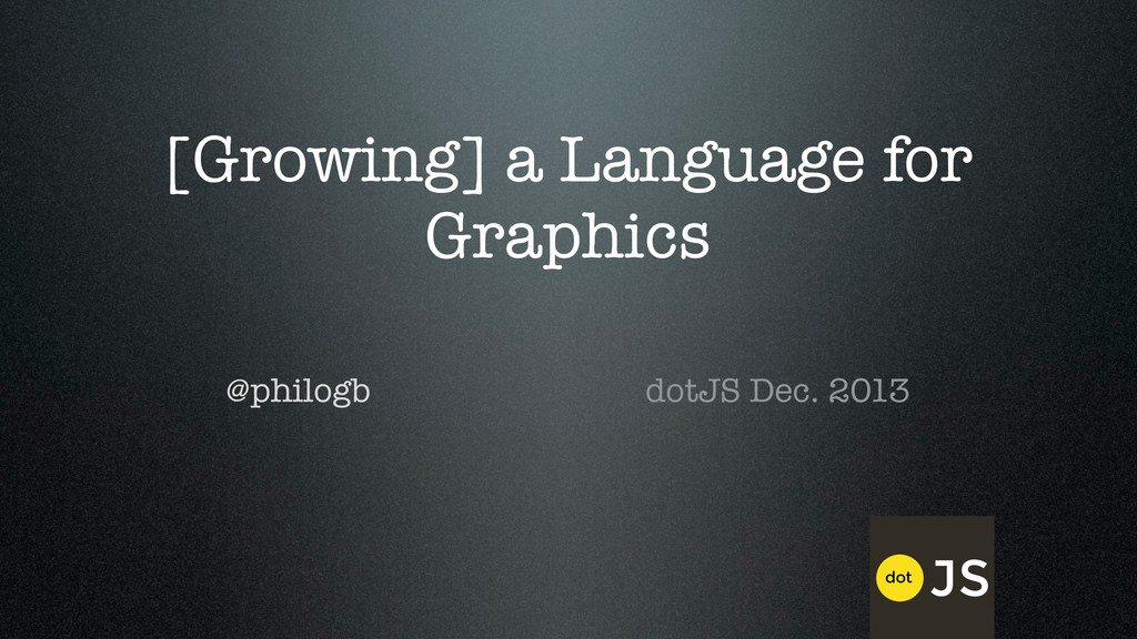 [Growing] a Language for Graphics @philogb dotJ...