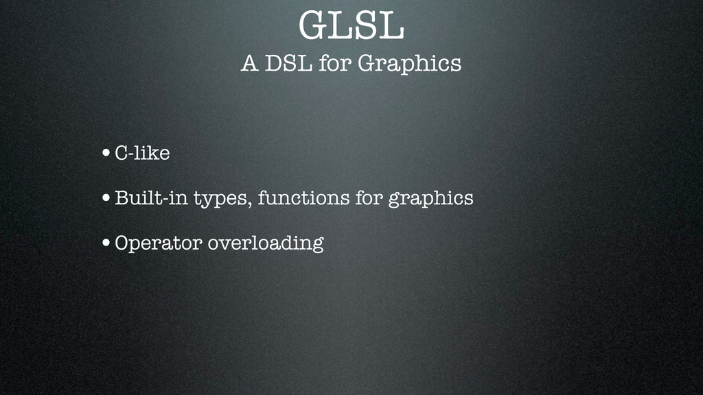 GLSL A DSL for Graphics •C-like •Built-in types...