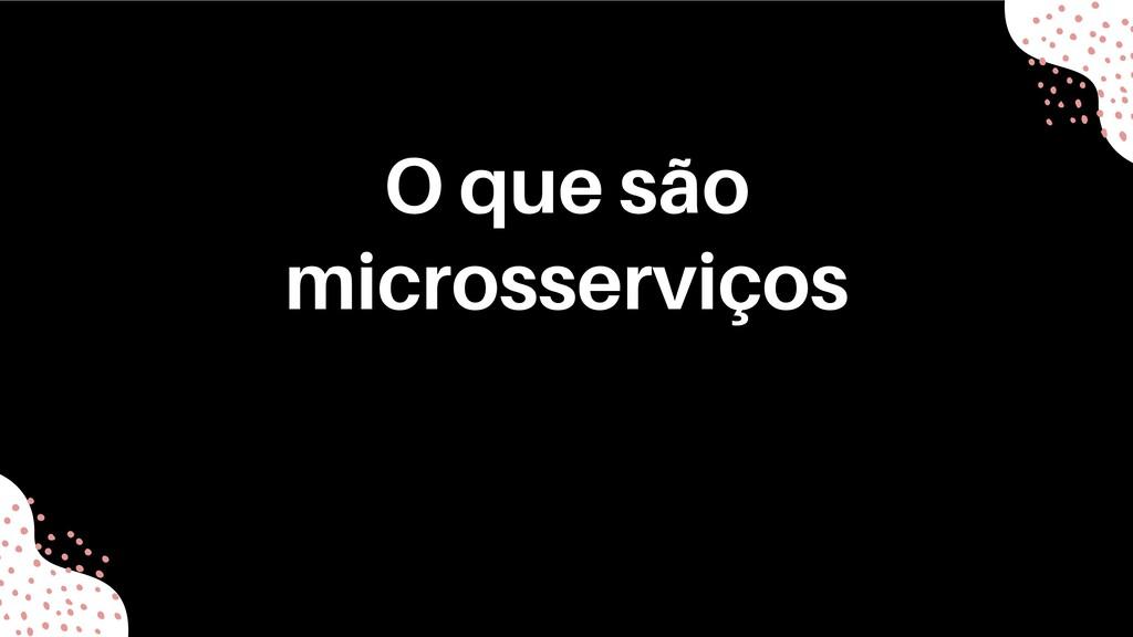 O que são microsserviços