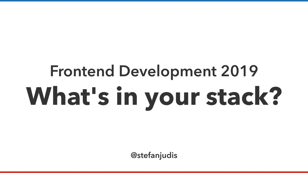 Frontend Development 2019 What's in your stack?...