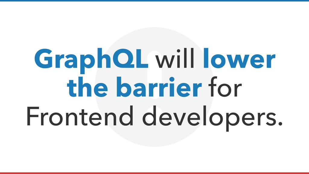 GraphQL will lower the barrier for Frontend dev...