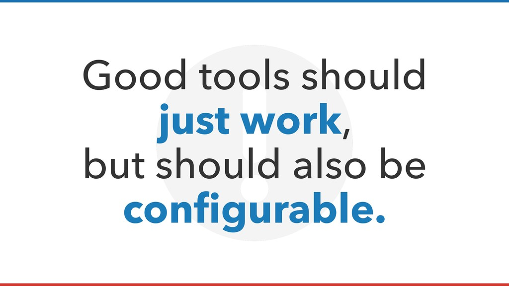 Good tools should just work, but should also be...