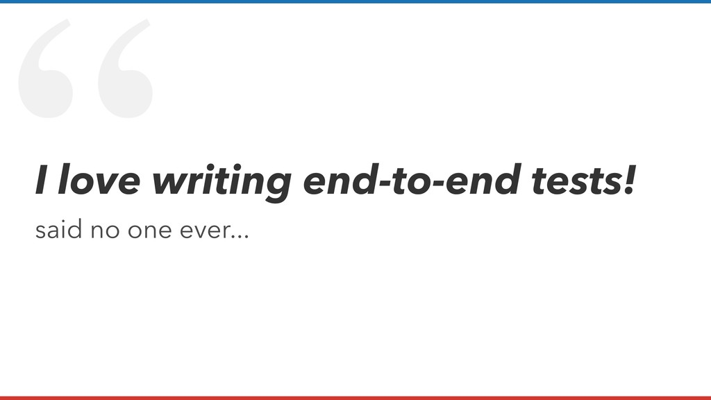 """ I love writing end-to-end tests! said no one ..."