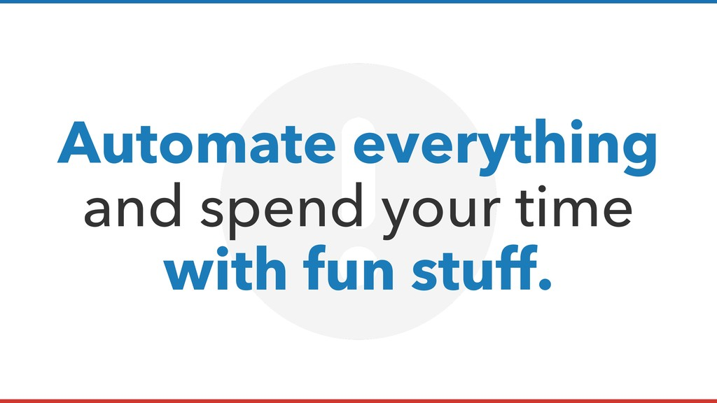 Automate everything and spend your time with fu...