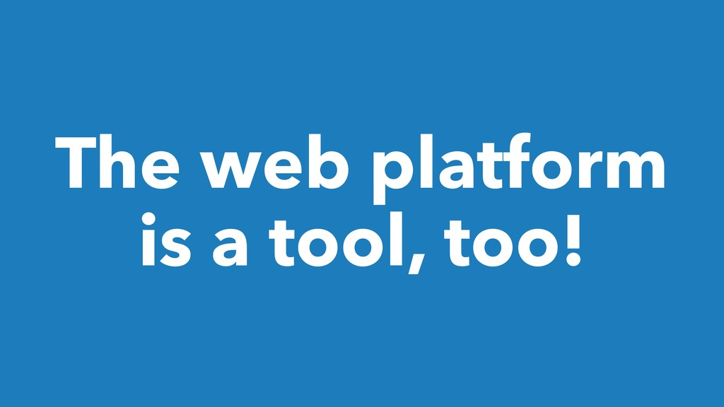 The web platform is a tool, too!