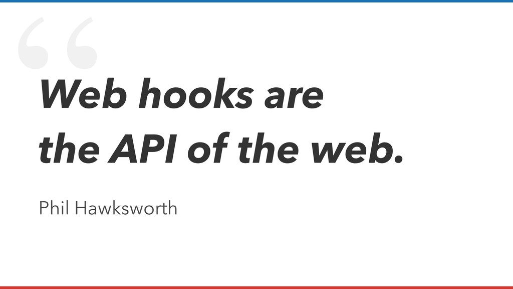 """ Web hooks are the API of the web. Phil Hawksw..."
