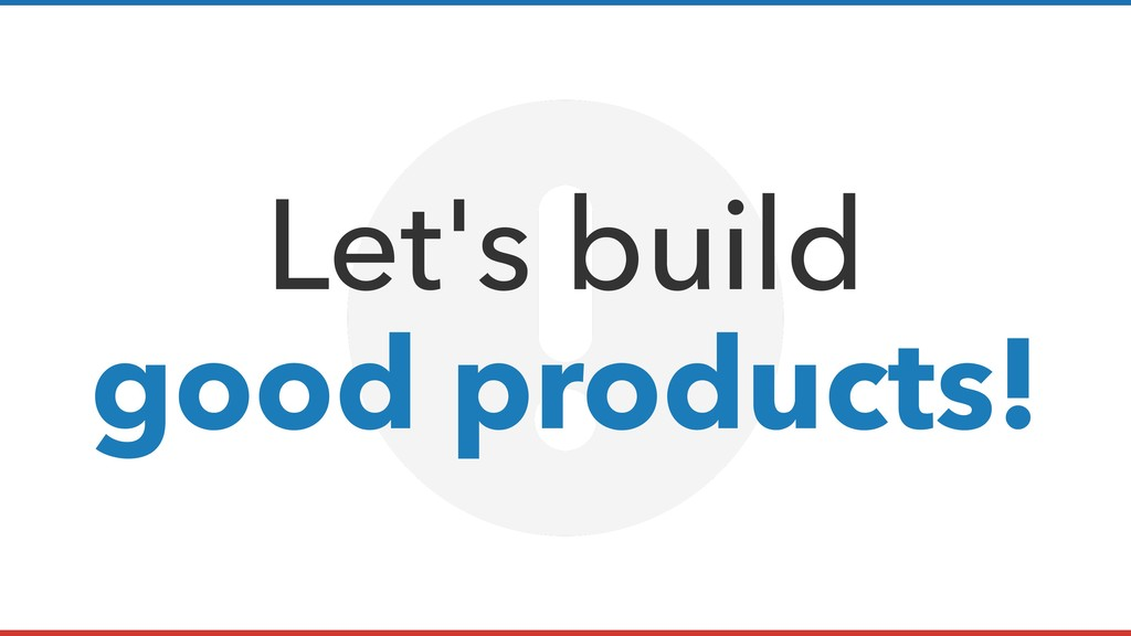 Let's build good products!