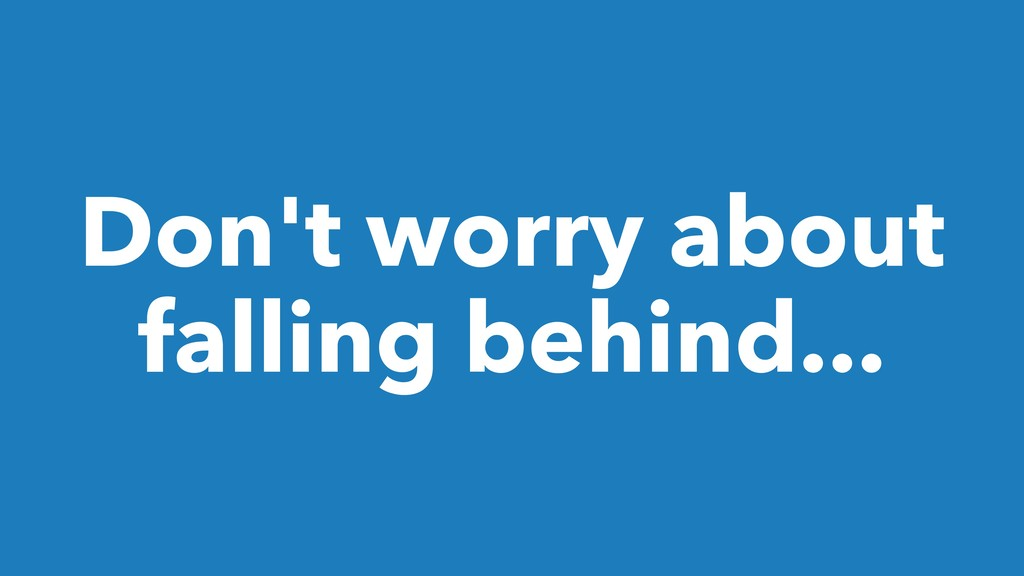 Don't worry about falling behind...