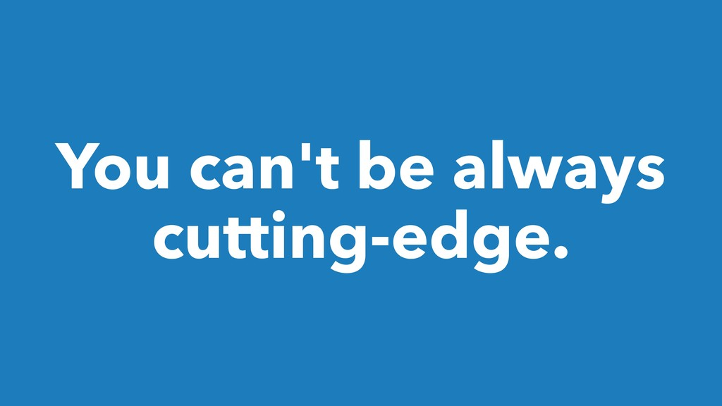 You can't be always cutting-edge.
