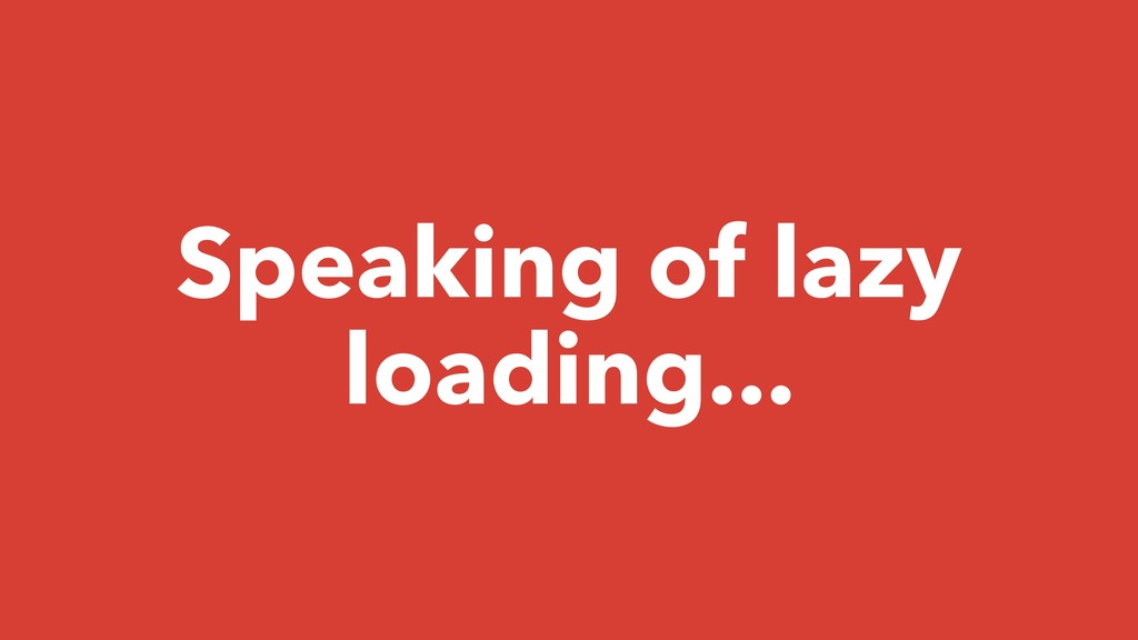 Speaking of lazy loading...