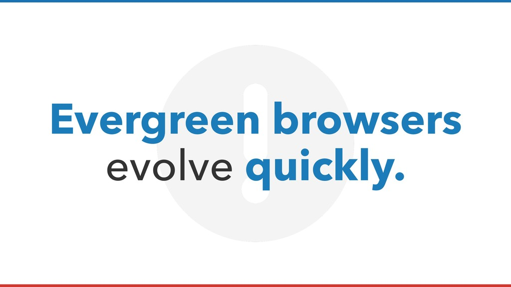 Evergreen browsers evolve quickly.
