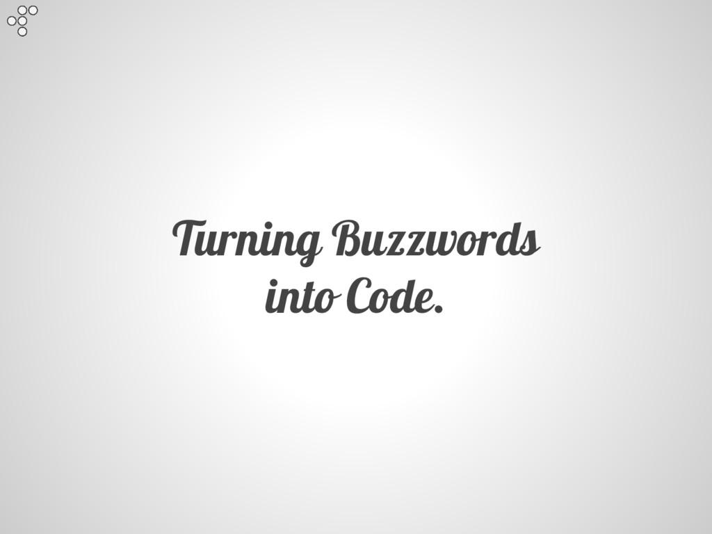 Turning Buzzwords into Code.