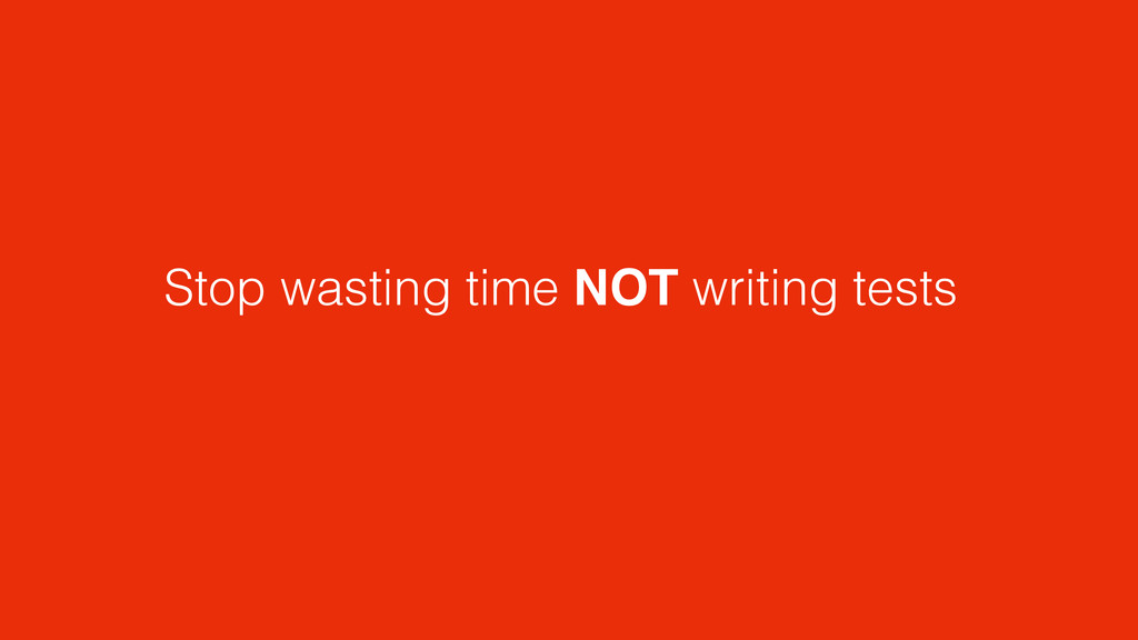 Stop wasting time NOT writing tests