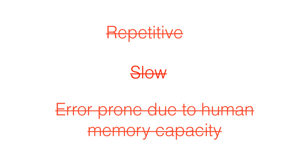 Slow Repetitive Error prone due to human memory...