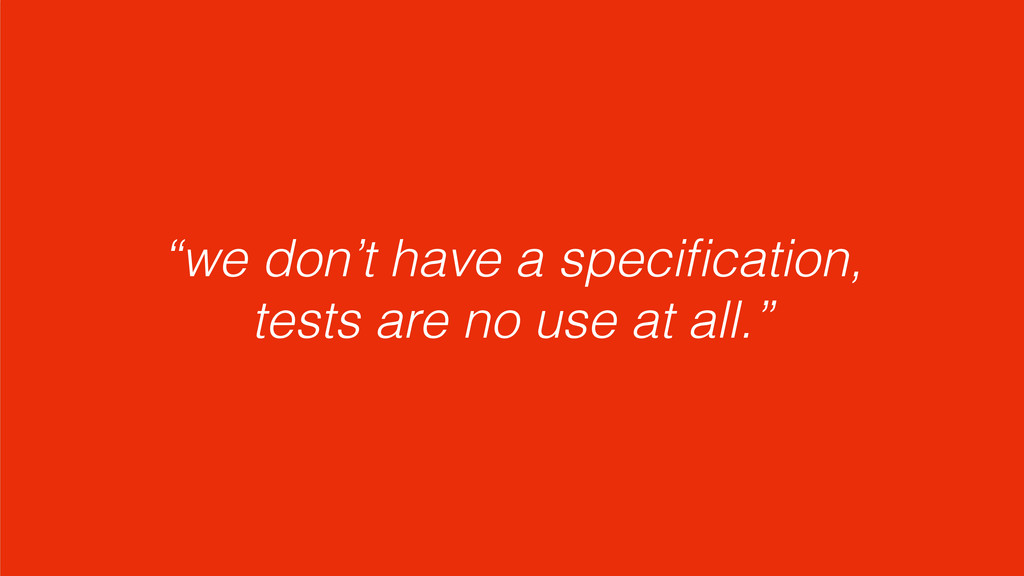"""we don't have a specification, tests are no use..."