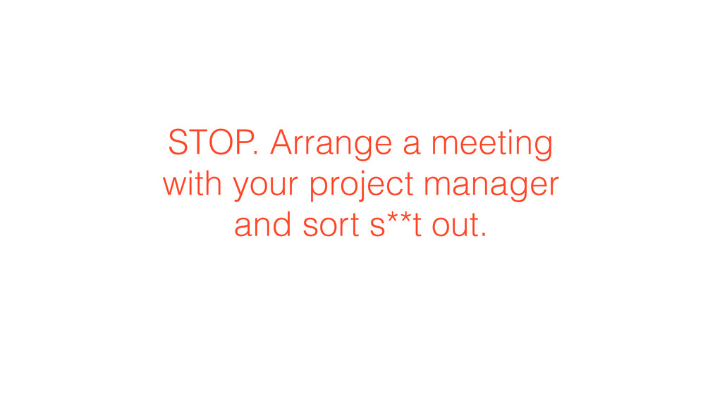 STOP. Arrange a meeting with your project manag...