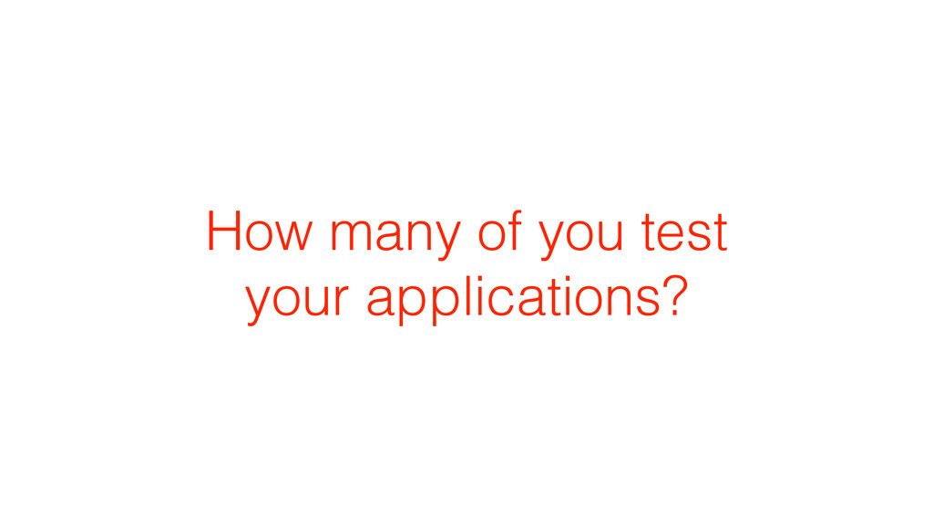 How many of you test your applications?