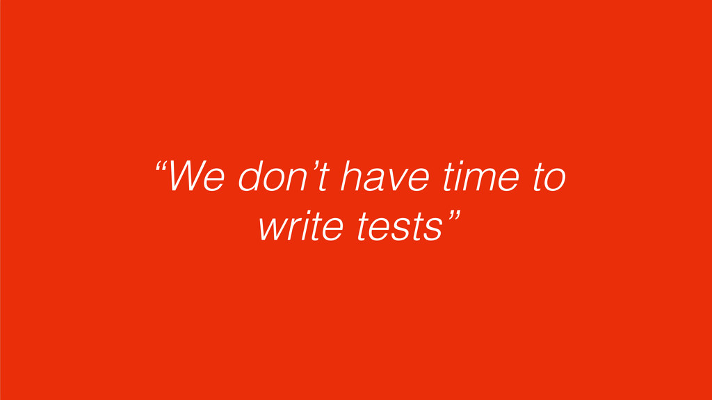 """We don't have time to write tests"""