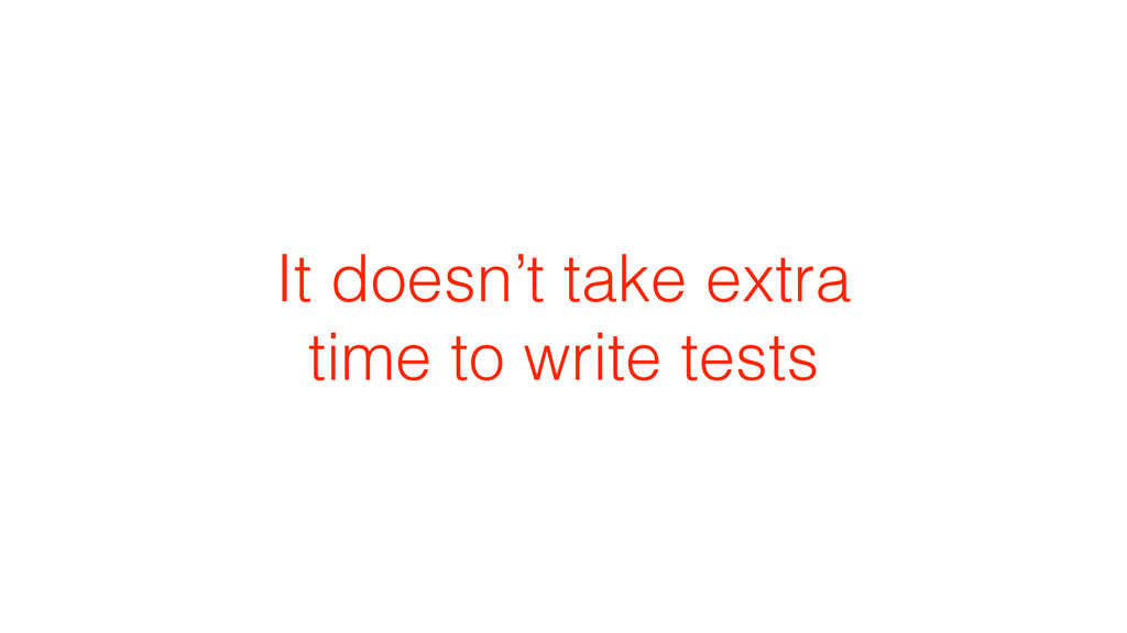 It doesn't take extra time to write tests