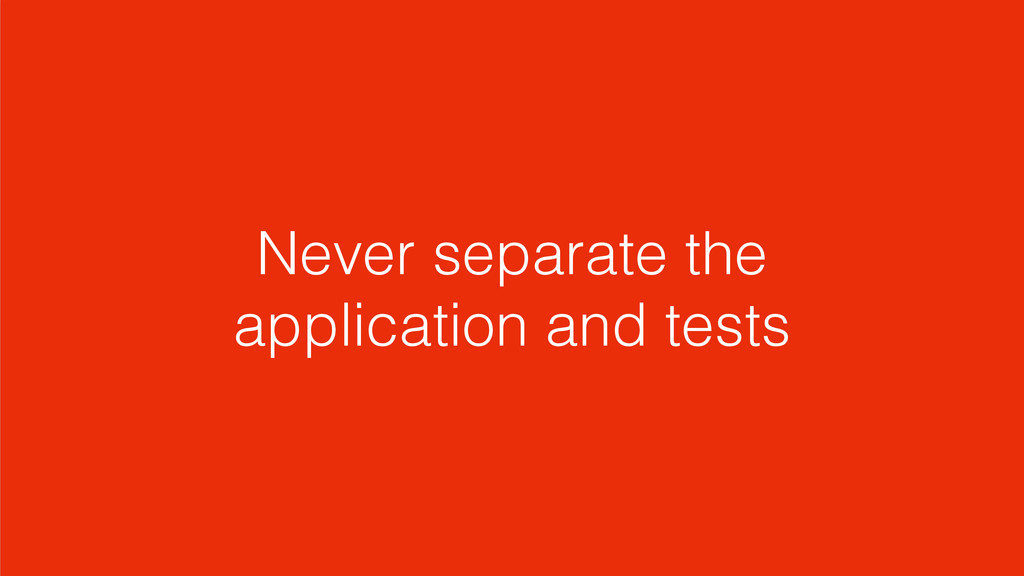 Never separate the application and tests