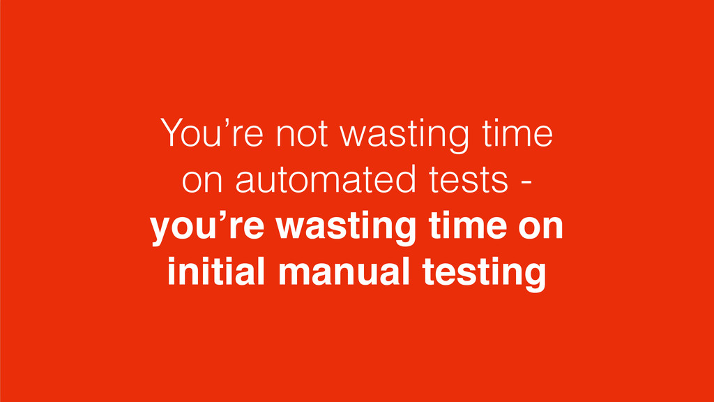 You're not wasting time on automated tests - yo...