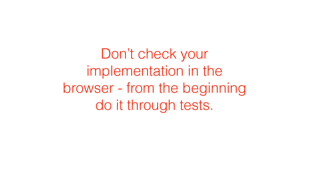 Don't check your implementation in the browser ...